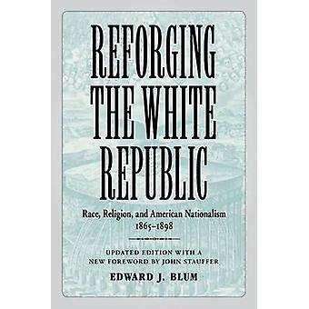 Reforging the White Republic Race Religion and American Nationalism 18651898 Updated by Blum & Edward J