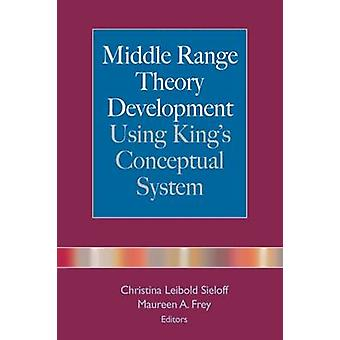 Middle Range Theory Development Using Kings Conceptual System by Frey & Maureen A.