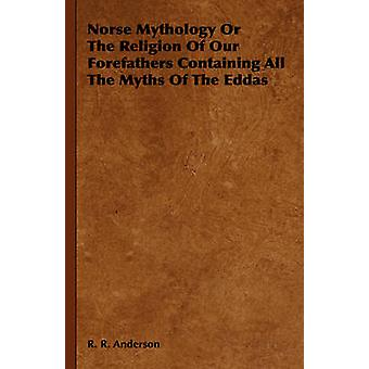 Norse Mythology or the Religion of Our Forefathers Containing All the Myths of the Eddas by Anderson & R. R.