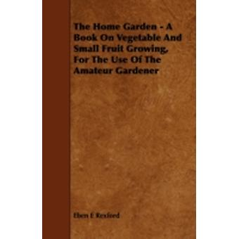 The Home Garden  A Book on Vegetable and Small Fruit Growing for the Use of the Amateur Gardener by Rexford & Eben Eugene