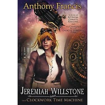 Jeremiah Willstone and the Clockwork Time Machine by Francis & Anthony