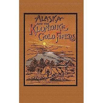 Alaska and the Klondike Goldfields by Harris & A. C.