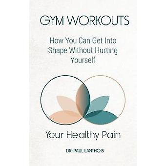Your Healthy Pain Gym Workouts How You Can Get Into Shape Without Hurting Yourself by Lanthois & Dr. Paul