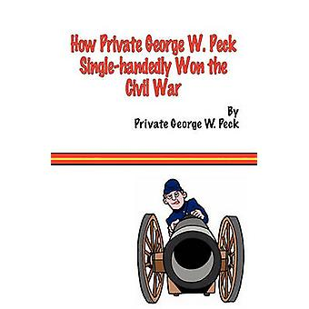 How Private George W. Peck SingleHandedly Won the Civil War by Peck & George W.