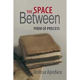 The Space Between A Poem of Process by Apodaca & Melissa