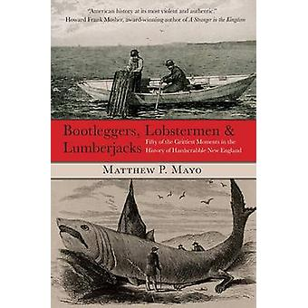 Bootleggers Lobstermen  Lumberjacks Fifty Of The Grittiest Moments In The History Of Hardscrabble New England First Edition by Mayo & Matthew P.