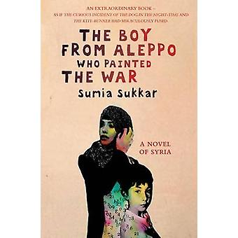 The Boy from Aleppo Who Painted the War by Sumia Sukkar - 97819089983