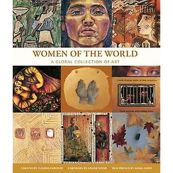 Women of the World a Global Collection of Art by Foreword by Arlene Raven & Foreword by Agnes Gund & Edited by Claudia Demonte