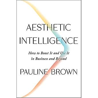 Aesthetic Intelligence - How to Boost It and Use It in Business and Be