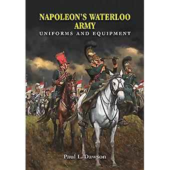 Napoleon's Waterloo Army - Uniforms and Equipment by Paul L Dawson - 9