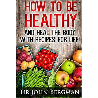 How to Be Healthy and Heal the Body With Recipes For LIFE by John R B