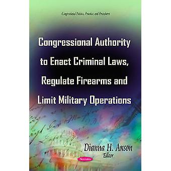 Congressional Authority to Enact Criminal Laws Regulate Firearms amp Limit Military Operations by Edited by Dianna H Anson