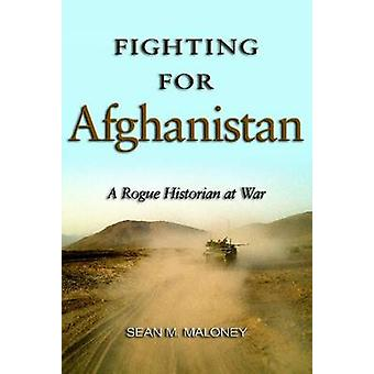 Fighting for Afghanistan - A Rogue Historian at War by Sean M. Maloney