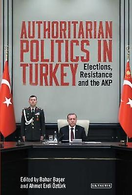 Authoritarian Politics in Turkey  Elections Resistance and the AKP by Bahar Baser & Ahmet Erdi Ozturk