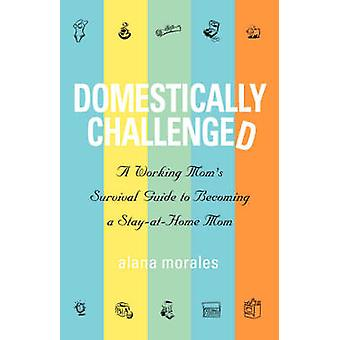 Domestically Challenged A Working Moms Survival Guide to Becoming a StayAtHome Mom by Morales & Alana