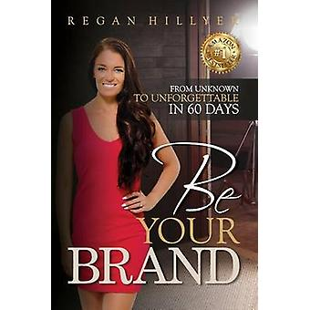 Be Your Brand From Unknown To Unforgettable in 60 Days by Hillyer & Regan