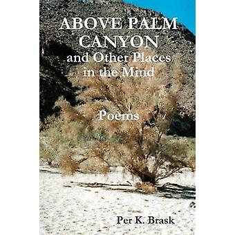 Above Palm Canyon and Other Places in the Mind by Brask & Per K.