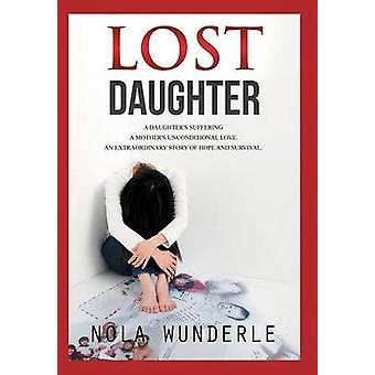 Lost Daughter A Daughters Suffering a Mothers Unconditional Love an Extraordinary Story of Hope and Survival by Wunderle & Nola