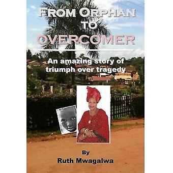 From Orphan to Overcomer An Amazing Story of Triumph Over Tragedy by Mwagalwa & Ruth