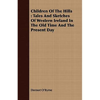 Children Of The Hills  Tales And Sketches Of Western Ireland In The Old Time And The Present Day by OByrne & Dermot