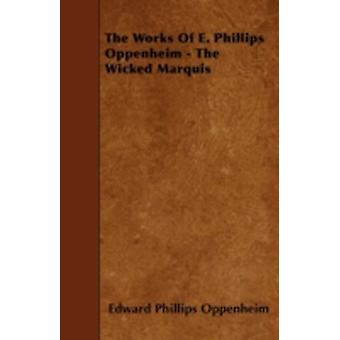 The Works of E. Phillips Oppenheim  The Wicked Marquis by Oppenheim & E. Phillips