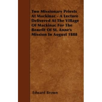 Two Missionary Priests At Mackinac  A Lecture Delivered At The Village Of Mackinac For The Benefit Of St. Annes Mission In August 1888 by Brown & Edward