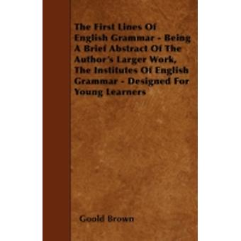 The First Lines Of English Grammar  Being A Brief Abstract Of The Authors Larger Work The Institutes Of English Grammar  Designed For Young Learners by Brown &  Goold