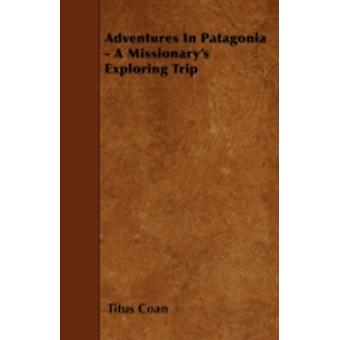 Adventures In Patagonia  A Missionarys Exploring Trip by Coan & Titus