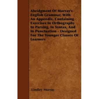 Abridgment Of Murrays English Grammar With An Appendix Containing Exercises In Orthography In Parsing In Syntax And In Punctuation  Designed For The Younger Classes Of Learners by Murray & Lindley
