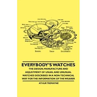 Everybodys Watches  The Design Manufacture and Adjustment of Usual and Unusual Watches Described in a NonTechnical Way for the Information of the Wearer by Tremayne & Athur