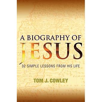 A Biography of Jesus 32 Simple Lessons from His Life by Cowley & Tom J.
