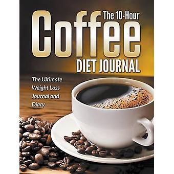 The 10Hour Coffee Diet Journal The Ultimate Weight Loss Journal and Diary by Blake & Dale