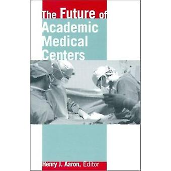 The Future of Academic Medical Centers by Henry J. Aaron - 9780815702