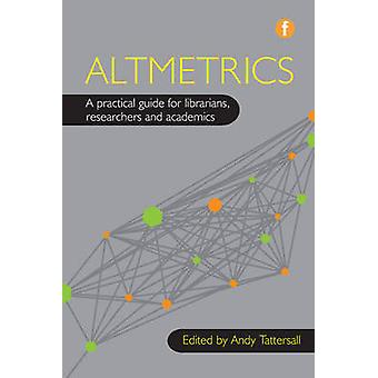 Altmetrics - A Practical Guide for Librarians - Researchers and Academ