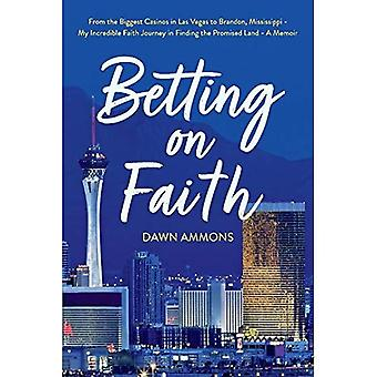 Betting on Faith: From the� Biggest Casinos in Las Vegas to Brandon, Mississippi - My Incredible� Faith Journey in Finding the Promised Land