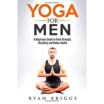Yoga for Men - A Beginners Guide to Core Strength - Flexibility and Be