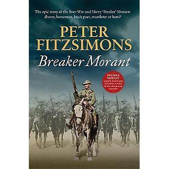 Breaker Morant The epic story of the Boer War and Harry 'Breaker' Morant drover horseman bush poet murderer or hero