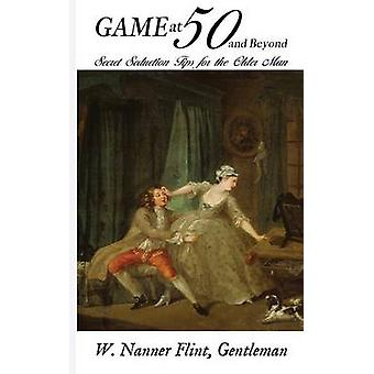Game at 50 and Beyond Secret Seduction Tips for the Older Man by Flint & W. Nanner