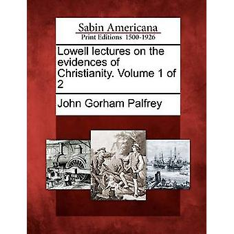 Lowell lectures on the evidences of Christianity. Volume 1 of 2 by Palfrey & John Gorham