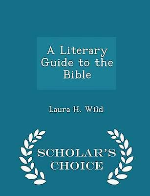 A Literary Guide to the Bible  Scholars Choice Edition by Wild & Laura H.