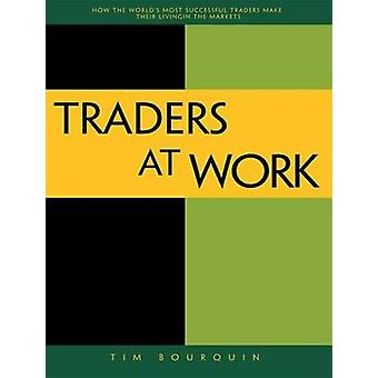 Traders at Work How the Worlds Most Successful Traders Make Their Living in the Markets by Bourquin & Tim