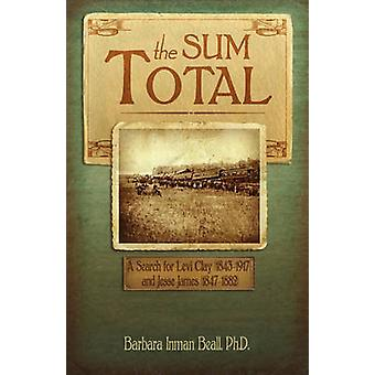 The Sum Total A Search for Levi Clay 18431917 and Jesse James 18471882 by Beall & Ph. D. Barbara Inman