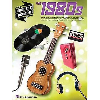 Ukulele Decade Series - The 1980s by Hal Leonard Publishing Corporatio