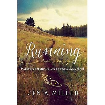 Running - A Love Story - 10 Years - 5 Marathons - and 1 Life-Changing S