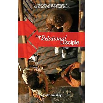 The Relational Disciple How God Uses Community to Shape Followers of Jesus by Comiskey & Joel