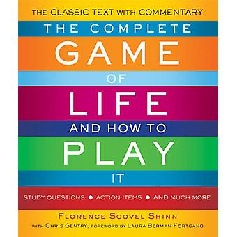 The Complete Game of Life and How to Play it  The Classic Text with Commentary Study Questions Action Items and Much More by Florence Scovel Shinn & Christine Gentry & Foreword by Laura Berman Fortgang