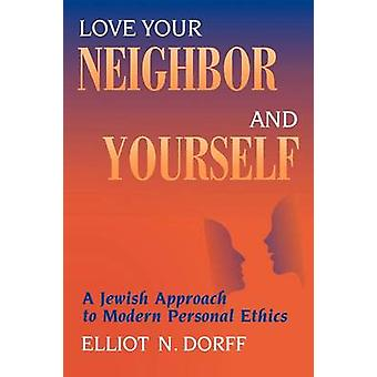 Love Your Neighbor and Yourself A Jewish Approach to Modern Personal Ethics by Dorff & Elliot N.