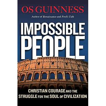 Impossible People  Christian Courage and the Struggle for the Soul of Civilization by Os Guinness