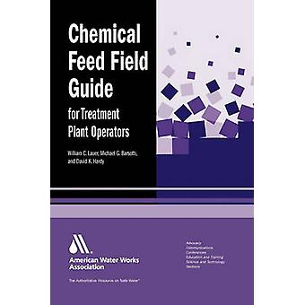 Chemical Feed Field Guide for Treatment Plant Operators Calculations and Systems von Lauer & William C.
