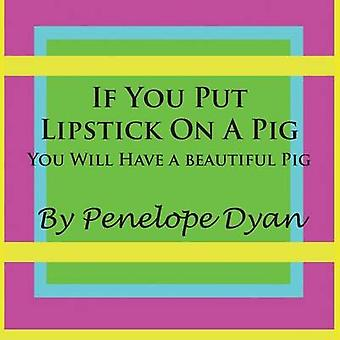 If You Put Lipstick on a PigYou Will Have a Beautiful Pig by Dyan & Penelope